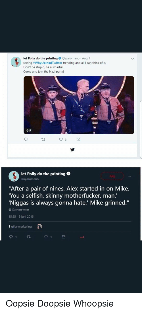 """party gif: let Polly do the printing@ajaromano Aug 1  seeing #whyIJoinedTwitter trending and all i can think of is,  Don't be stupid, be a smartie!  Come and join the Nazi party!  GIF  et Polly do the printing  @ajaromano  """"After a pair of nines, Alex started in on Mike  You a selfish, skinny motherfucker, marn  Niggas is always gonna hate, Mike qrinned.""""  6 Översätt tweet  15:55 9 juni 2015  1 gilla-markering"""