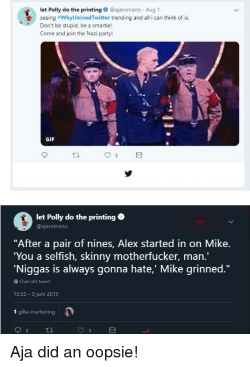 """party gif: let Polly do the printing@ajaromano Aug  seeing #WhylloinedTwitter trending and all i can think of is,  Don't be stupid, be a smartie!  Come and join the Nazi party!  GIF  ta.  let Polly do the printing .  @ajaromano  """"After a pair of nines, Alex started in on Mike.  You a selfish, skinny motherfucker, man.""""  Niggas is always gonna hate,' Mike grinned.""""  Översätt tweet  15:55-9 juni 2015  1 gilla-markering"""