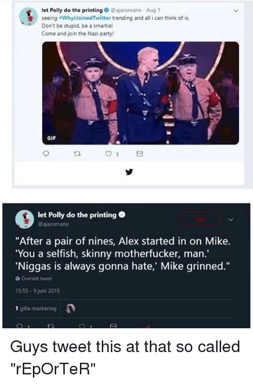 """Gif, Party, and Skinny: let Polly do the printingajaromano Aug 1  seeing """"WhylJoinedTwitter trending and all i can think of is  Don't be stupid, be a smartie!  Come and join the Nazi party!  GIF  ta  let Polly do the printing  @ajaromano  """"After a pair of nines, Alex started in on Mike.  You a selfish, skinny motherfucker, man.'  Niggas is always gonna hate,' Mike grinned.""""  Oversätt tweet  15:55-9 juni 2015  1 gilla-markering"""