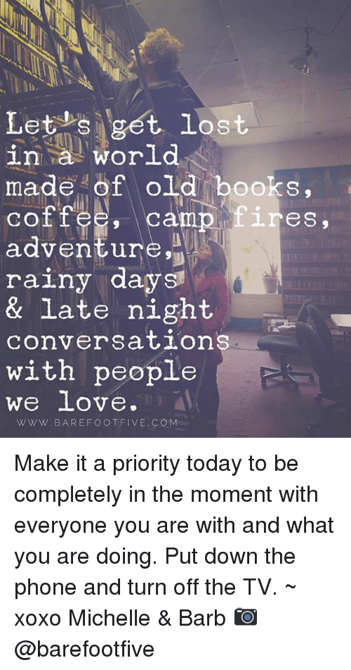 camp fire: Let s get lost  in a world  made of old books,  camp fires,  CO  adventure,  rainy days  & late night  conversations  with people  we love  WWW. BAREFOOT FIVE, COM Make it a priority today to be completely in the moment with everyone you are with and what you are doing. Put down the phone and turn off the TV. ~ xoxo Michelle & Barb   📷  @barefootfive