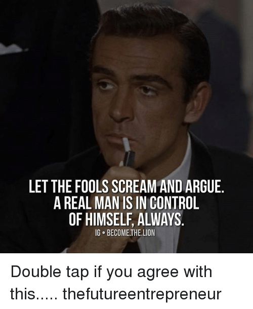 Offed Himself: LET THE FOOLSSCREAM AND ARGUE  A REAL MAN IS IN CONTROL  OF HIMSELF ALWAYS  IG BECOME THE LION Double tap if you agree with this..... thefutureentrepreneur