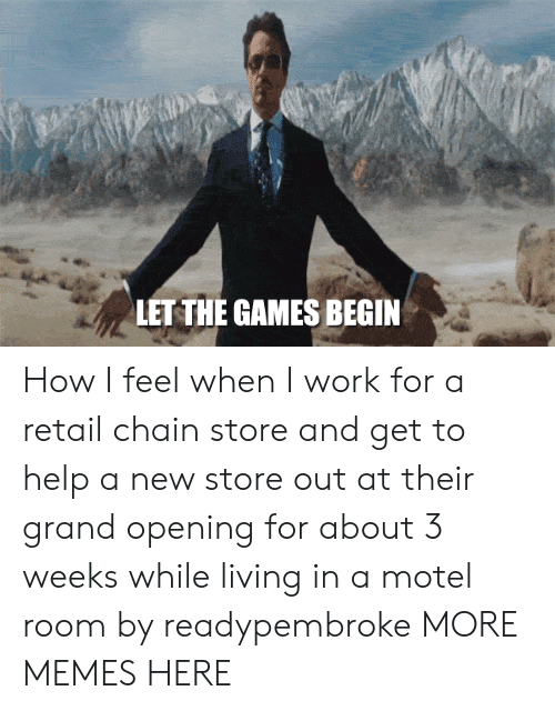 Games Begin: LET THE GAMES BEGIN How I feel when I work for a retail chain store and get to help a new store out at their grand opening for about 3 weeks while living in a motel room by readypembroke MORE MEMES HERE