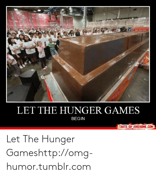Games Begin: LET THE HUNGER GAMES  BEGIN  TASTE OF AWESOME.COM Let The Hunger Gameshttp://omg-humor.tumblr.com