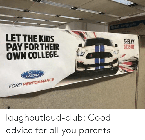 shelby: LET THE KIDS  PAY FOR THEIR  OWN COLLEGE. Lz  SHELBY  D GT350R  FORD PERFORMANCE laughoutloud-club:  Good advice for all you parents