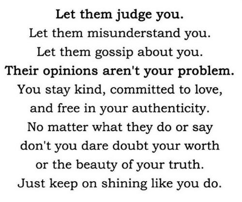 About You: Let them judge you.  Let them misunderstand you.  Let them gossip about you  Their opinions aren't your problem  You stay kind, committed to love,  and free in your authenticity.  No matter what they do or say  don't you dare doubt your worth  or the beauty of your truth  Just keep on shining like you do