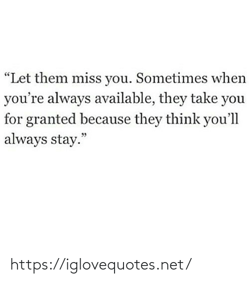 "miss: ""Let them miss you. Sometimes when  you're always available, they take you  for granted because they think you'll  always stay."" https://iglovequotes.net/"