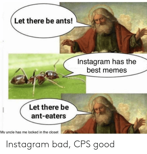 best memes: Let there be ants!  Instagram has the  best memes  Let there be  ant-eaters  My uncle has me locked in the closet Instagram bad, CPS good