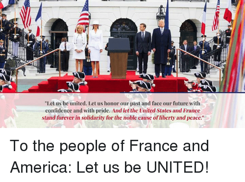 """America, Confidence, and Future: """"Let us be united. Let us honor our past and face our future with  confidence and with pride. And let the United States and France  stand forever in solidarity for the noble cause of liberty and peace. To the people of France and America: Let us be UNITED!"""