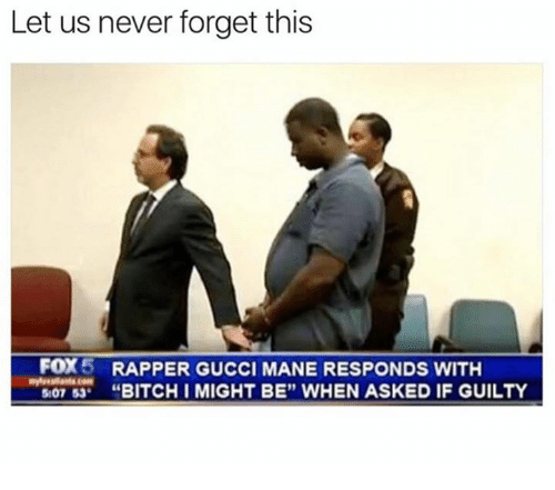 "Bitchi: Let us never forget this  FOX  5 RAPPER GUCCI MANE RESPONDS WITH  507 53  BITCHI MIGHT BE"" WHEN ASKED IF GUILTY"