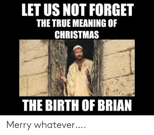 Meaning: LET US NOT FORGET  THE TRUE MEANING OF  CHRISTMAS  THE BIRTH OF BRIAN Merry whatever….