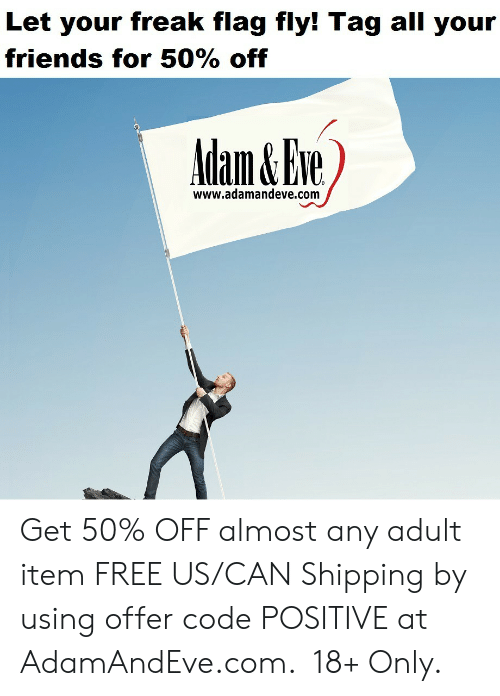 All Your Friends: Let your freak flag fly! Tag all your  friends for 50% off  www.adamandeve.com    Get 50% OFF almost any adult item  FREE US/CAN Shipping by using offer code POSITIVE at AdamAndEve.com. 18+ Only.