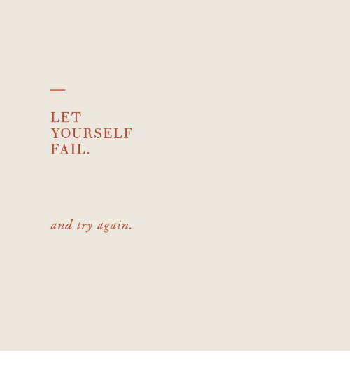 Fail,  Again, and And: LET  YOURSELF  FAIL  and try again.