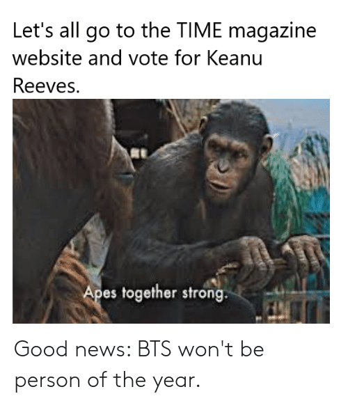 News, Good, and Time: Let's all go to the TIME magazine  website and vote for Keanu  Reeves.  Apes together strong. Good news: BTS won't be person of the year.