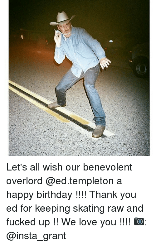 templeton: Let's all wish our benevolent overlord @ed.templeton a happy birthday !!!! Thank you ed for keeping skating raw and fucked up !! We love you !!!! 📷: @insta_grant