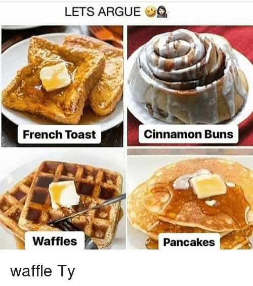 French Toast: LETS ARGUE 2  French Toast  Cinnamon Buns  Waffles  Pancakes waffle Ty