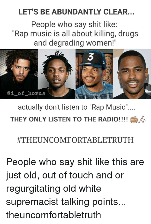 "regurgitator: LET'S BE ABUNDANTLY CLEAR.  People who say shit like:  ""Rap music is all about killing, drugs  and degrading women!""  -of-horus  actually don't listen to ""Rap Music""  THEY ONLY LISTEN TO THE RADIO!!!!  #THEUNCOMFORTABLE TRUTH People who say shit like this are just old, out of touch and or regurgitating old white supremacist talking points... theuncomfortabletruth"