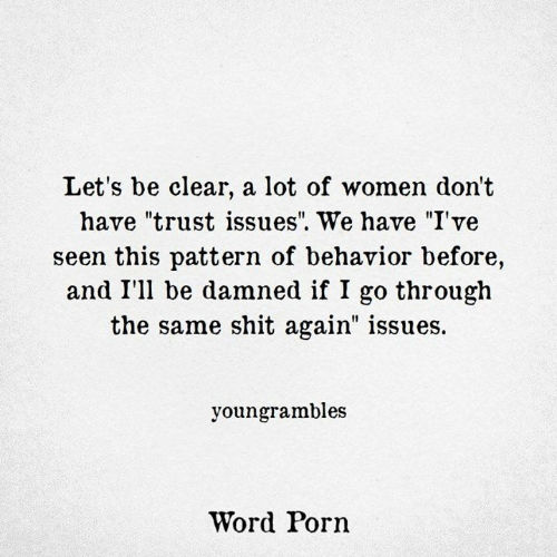 """Shit, Porn, and Women: Let's be clear, a lot of women don't  have """"trust issues"""". We have """"I've  seen this pattern of behavior before,  and I'll be damned if I go through  the same shit again"""" issues.  youngrambles  Word Porn"""