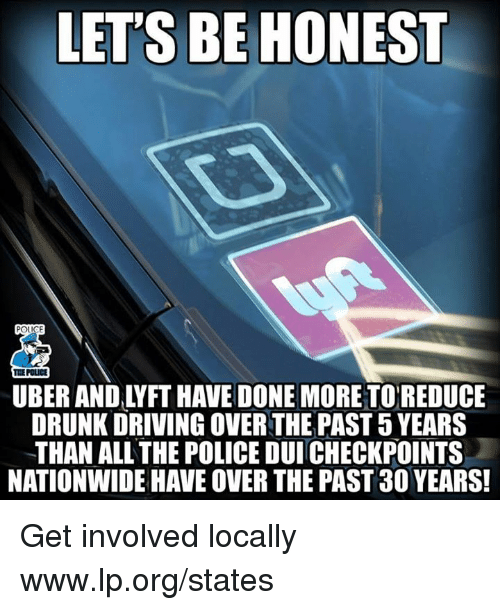 Get Involved: LET'S BE HONEST  THE POLICE  UBER AND LYFT HAVE DONE MORETOREDUCE  DRUNK DRIVING OVER THE PAST 5 YEARS  THAN ALL THE POLICE DUI CHECKPOINTS  NATIONWIDE HAVE OVER THE PAST 30 YEARS Get involved locally www.lp.org/states