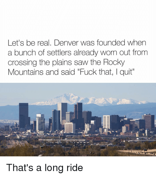 """Rockies: Let's be real, Denver was founded when  a bunch of settlers already worn out from  crossing the plains saw the Rocky  Mountains and said """"Fuck that, I quit That's a long ride"""