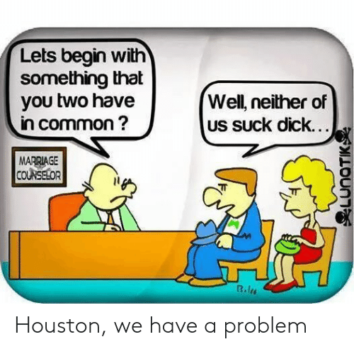 Houston We Have a Problem, Marriage, and Common: Lets begin with  something that  you two have  in common?  Well, neither of  US SUck dick...  MARRIAGE  COUNSELOR  R.les  LUNOTIKSe Houston, we have a problem