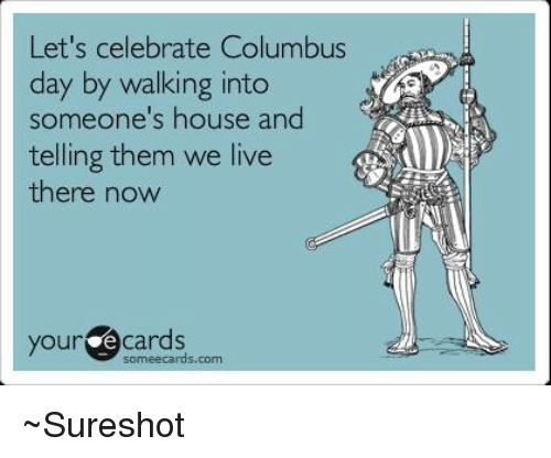 Some Ecard: Let's celebrate Columbus  day by walking into  someone's house and  telling them we live  there now  your e some ecards.  com ~Sureshot
