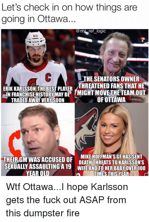 old times: Let's check in on how things are  going in Ottawa  @nh! ref _logic  THE SENATORS OWNER  ERİKKARLSSON THE BEST PLAYER THREATENED FANS THAT HE  IN FRANCHISE HITORYMAYB MIGHT MOVETHETEAMOUT  TRADED AWAY VERY SOON  OFOTTAWA  THEIBGM WAS ACCUSED OF DEATHTHREATSTO KARISSONS  DEATH THREATS TO KARLSSON'S  SEKUALLY ASSAULTING A19 WIFE AND TO HER BABYOVER 100  YEAR OLD  TIMES THIS YEAR Wtf Ottawa...I hope Karlsson gets the fuck out ASAP from this dumpster fire