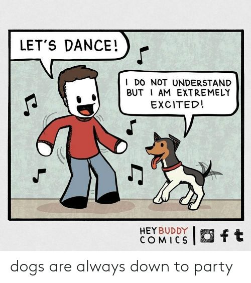 Extremely: LET'S DANCE!  I DO NOT UNDERSTAND  BUT I AM EXTREMELY  EXCITED!  O ft  HEY BUDDY  COMICS dogs are always down to party