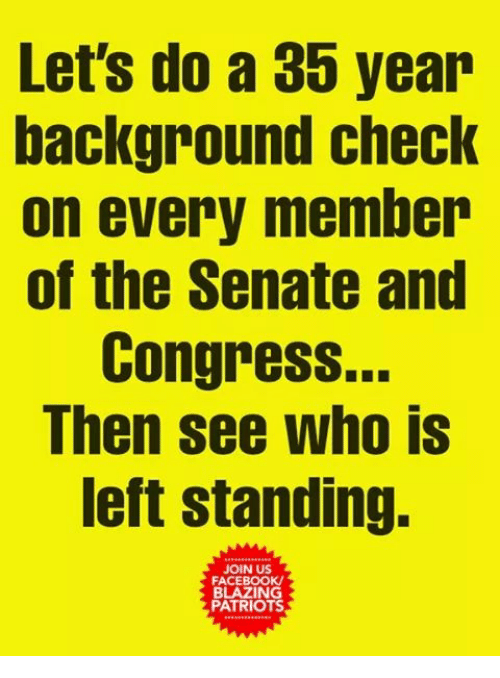 Facebook, Memes, and Patriotic: Let's do a 35 year  background check  on every member  of the Senate and  Congress..  Then see who is  left standing.  JOIN US  FACEBOOK  BLAZING  PATRIOTS