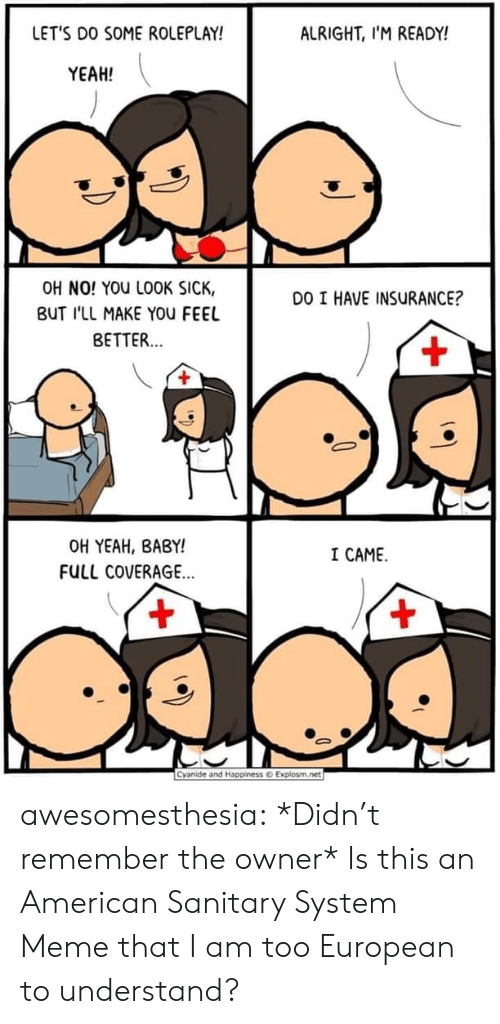 Meme That: LET'S DO SOME ROLEPLAY!  ALRIGHT, I'M READY!  YEAH!  OH NO! YOU LOOK SICK,  DO I HAVE INSURANCE?  BUT I'LL MAKE YOu FEEL  BETTER...  +  OH YEAH, BABY!  I CAME  FULL COVERAGE...  +  +  Cyanide and Happiness o Explosm.net awesomesthesia:  *Didn't remember the owner* Is this an American Sanitary System Meme that I am too European to understand?