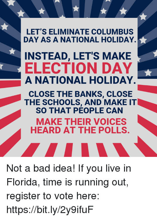 Bad, Memes, and Banks: LET'S ELIMINATE COLUMBUS  DAY AS A NATIONAL HOLIDAY.  INSTEAD, LETS MAKE  ELECTION DAY  A NATIONAL HOLIDAY.  CLOSE THE BANKS, CLOSE  THE SCHOOLS, AND MAKE IT  SO THAT PEOPLE CAN  MAKE THEIR VOICES  HEARD AT THE POLLS Not a bad idea!   If you live in Florida, time is running out, register to vote here: https://bit.ly/2y9ifuF