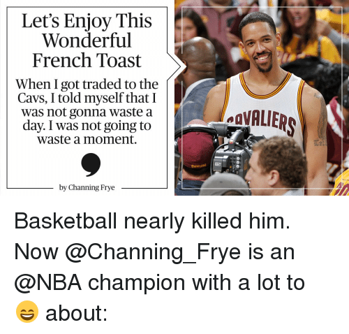 channing frye: Let's Enjoy This  Wonderful  French Toast  When I got traded to the  Cavs, I told myself that I  was not gonna waste a  day. I was not going to  Waste a moment.  by Channing Frye Basketball nearly killed him. Now @Channing_Frye is an @NBA champion with a lot to 😄 about: