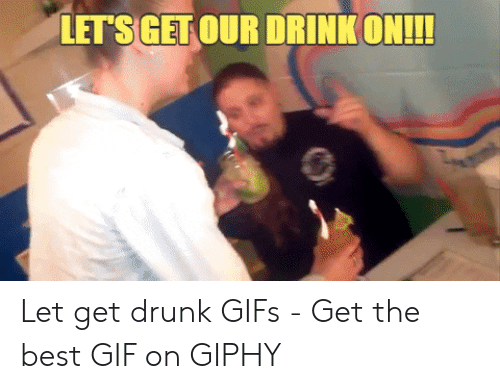 Drunk Gifs: LET'S GET OUR DRINK ON!!! Let get drunk GIFs - Get the best GIF on GIPHY