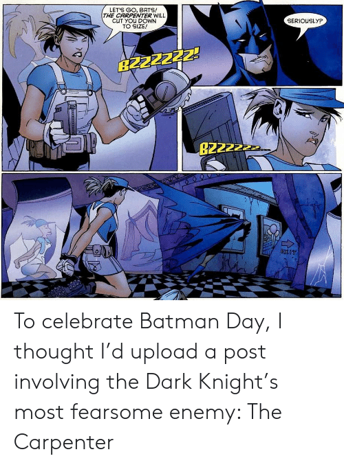Batman, The Dark Knight, and Thought: LETS GO, BATS!  THE CARPENTER WILL  CUT YOU DOWN  TO SIZE!  SERIOUSLYP  B2ZZZZZ!  B2222  EXIT To celebrate Batman Day, I thought I'd upload a post involving the Dark Knight's most fearsome enemy: The Carpenter