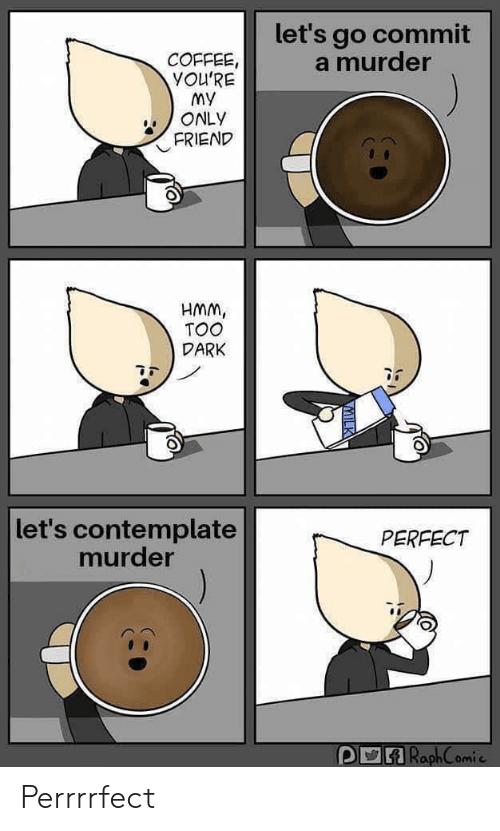 Coffee, Murder, and Dark: let's go commit  a murder  COFFEE,  YOU'RE  My  ONLY  FRIEND  HMM,  TOO  DARK  let's contemplate  murder  PERFECT  RaphComie Perrrrfect