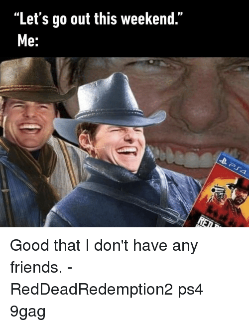 """i don't have any friends: """"Let's go out this weekend.""""  e: Good that I don't have any friends.⠀ -⠀ RedDeadRedemption2 ps4 9gag"""