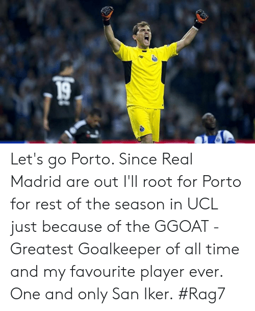 ucl: Let's go Porto. Since Real Madrid are out I'll root for Porto for rest of the season in UCL just because of the GGOAT - Greatest Goalkeeper of all time and my favourite player ever. One and only San Iker.  #Rag7