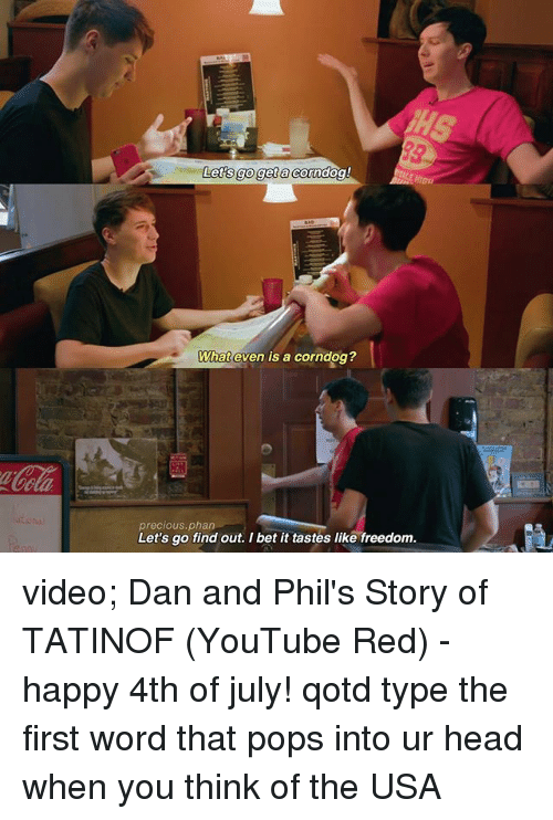 Corndoge: Lets goget a Corde  What even is a corndog?  precious.phan  Let's go find out. I bet it tastes like freedom video; Dan and Phil's Story of TATINOF (YouTube Red) - happy 4th of july! qotd type the first word that pops into ur head when you think of the USA