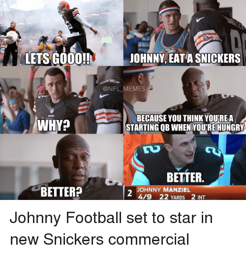 Eata: LETS GOOD!!  JOHNNY, EATA SNICKERS  @NFL MEMES  BECAUSE YOU THINK YOURE A  WHY?  STARTING QB WHEN YOUTREHUNGRY  BETTER  BETTER?  OHNNY MA  4/9 22 YARDs 2 INT Johnny Football set to star in new Snickers commercial