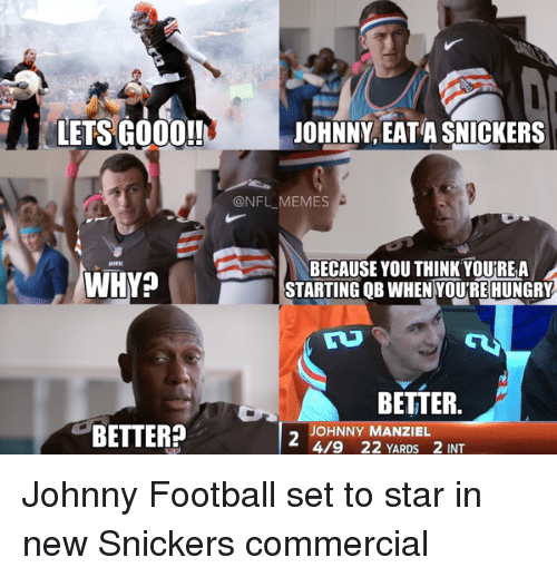 Eata: LETS GOOD!!  WHY?  BETTER?  JOHNNY EATA SNICKERS  ONFL MEMES  BECAUSE YOU THINK YOUREA  STARTING OB WHEN YOURE HUNGRY  e A BETTER.  OHNNY MANZIEL  4/9 22 YARDS 2 INT Johnny Football set to star in new Snickers commercial