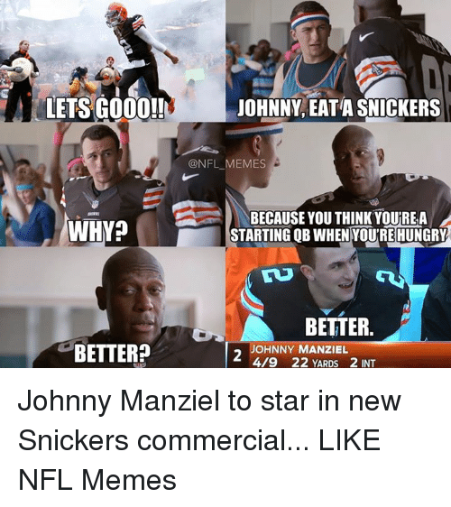 Eata: LETS GOOO!!  WHY?  BETTER?  JOHNNY EATA SNICKERS  ONFL MEMES  BECAUSE YOU THINK YOUREA  STARTING QB WHEN YOUREHUNGRY  BETTER  JOHNNY MANZIEL  419 22 YARDS 2 INT Johnny Manziel to star in new Snickers commercial...  LIKE NFL Memes