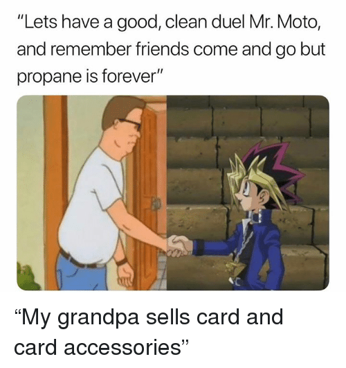 """duel: """"Lets have a good, clean duel Mr. Moto,  and remember friends come and go but  propane is forever"""" """"My grandpa sells card and card accessories"""""""