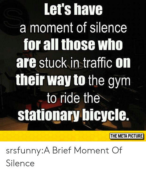 stuck in traffic: Let's have  a moment of silence  for all those who  are stuck in traffic on  their way to the gym  to ride the  stationarybicycle.  THE META PICTURE srsfunny:A Brief Moment Of Silence