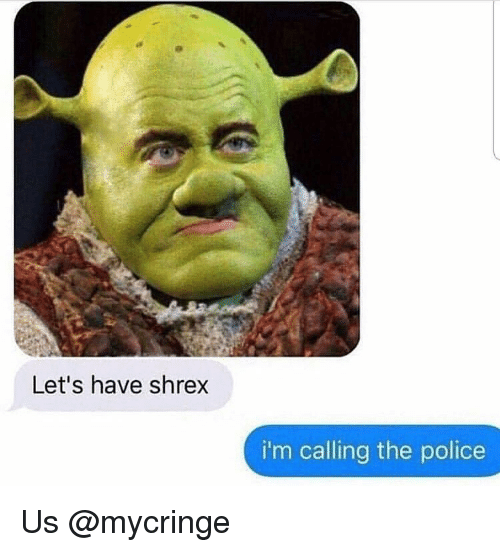 Dank, Police, and The Police: Let's have shrex  i'm calling the police Us @mycringe