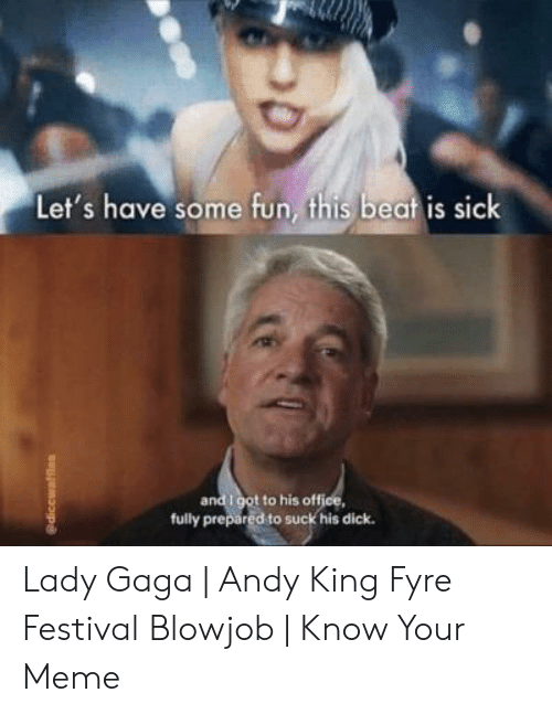 Andy King: Let's have some fun, this beat is sick  and i got to his office,  fully prepared to suck his dick. Lady Gaga | Andy King Fyre Festival Blowjob | Know Your Meme