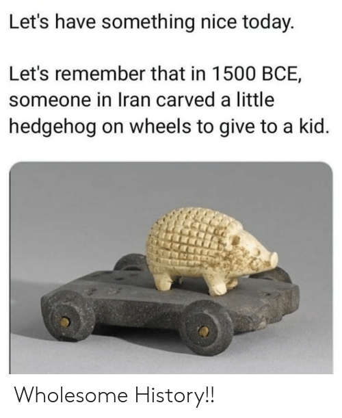Hedgehog: Let's have something nice today.  Let's remember that in 1500 BCE,  someone in Iran carved a little  hedgehog on wheels to give to a kid. Wholesome History!!