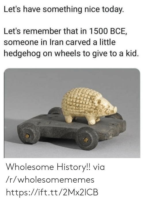 Hedgehog: Let's have something nice today.  Let's remember that in 1500 BCE,  someone in Iran carved a little  hedgehog on wheels to give to a kid. Wholesome History!! via /r/wholesomememes https://ift.tt/2Mx2lCB