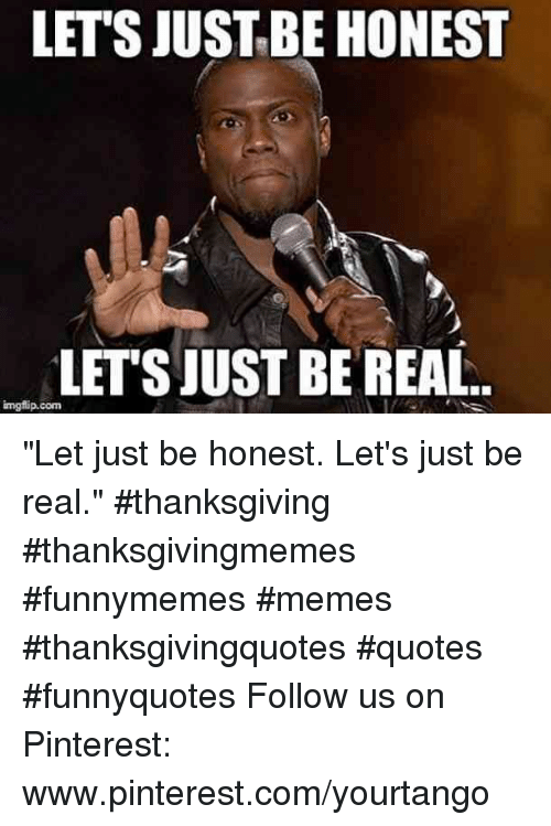 "pinterest.com: LET'S JUSTBE HONEST  LETSJUST BE REAL  imgflip.conm ""Let just be honest. Let's just be real."" #thanksgiving #thanksgivingmemes #funnymemes #memes #thanksgivingquotes #quotes #funnyquotes Follow us on Pinterest: www.pinterest.com/yourtango"