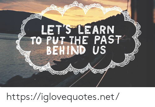 Learn To: LET'S LEARN  TO PUT THE PAST  BEHIND US https://iglovequotes.net/