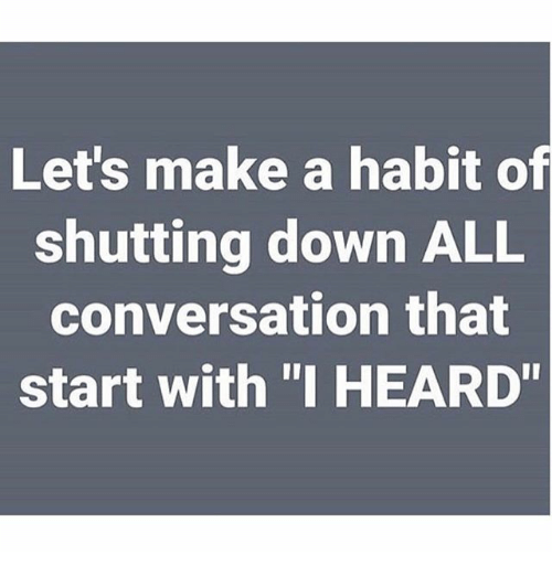 """Habited: Let's make a habit of  shutting down ALL  conversation that  start with """"I HEARD"""""""
