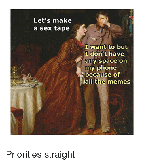 Memes, Phone, and Sex: Let's make  a sex tape  I want to but  I don't have  any space on  my phone  because of  le.  all the memes Priorities straight